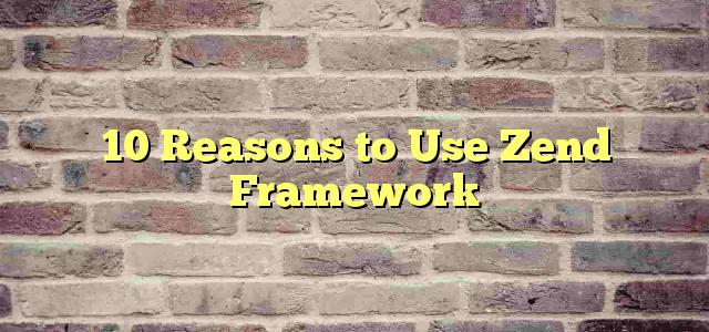 10 Reasons to Use Zend Framework