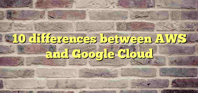 10 differences between AWS and Google Cloud