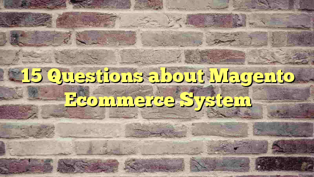 15 Questions about Magento Ecommerce System