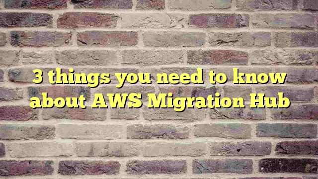 3 things you need to know about AWS Migration Hub