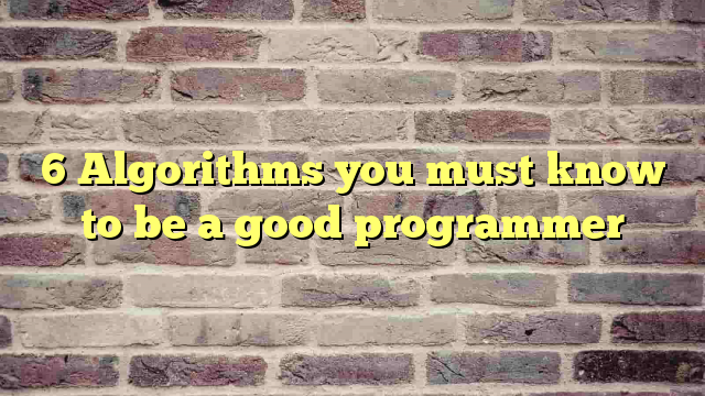 6 Algorithms you must know to be a good programmer