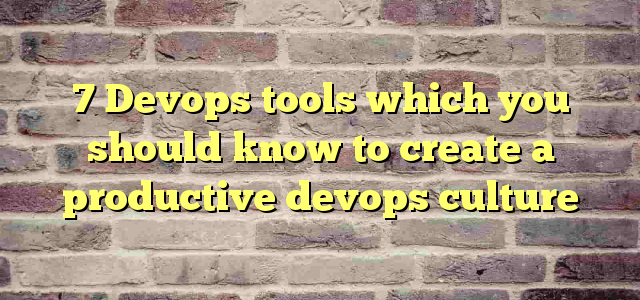 7 Devops tools which you should know to create a productive devops culture