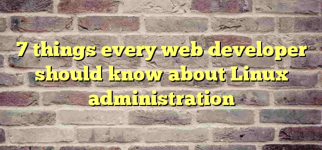 7 things every web developer should know about Linux administration