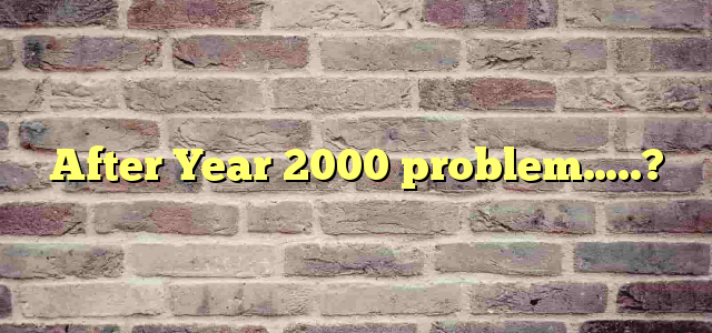 After Year 2000 problem…..?