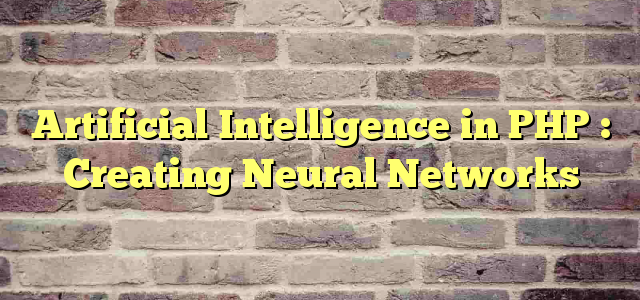 Artificial Intelligence in PHP : Creating Neural Networks