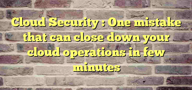 Cloud Security : One mistake that can close down your cloud operations in few minutes
