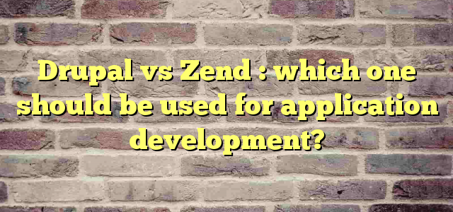 Drupal vs Zend : which one should be used for application development?