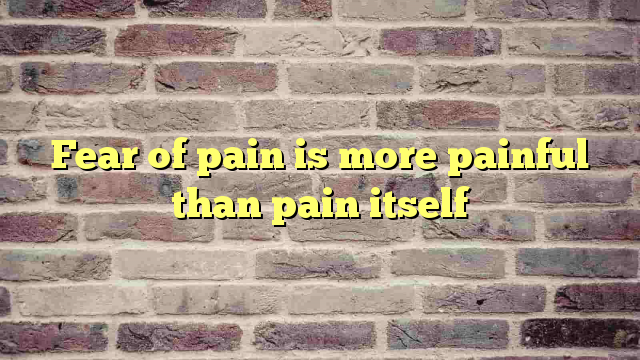 Fear of pain is more painful than pain itself