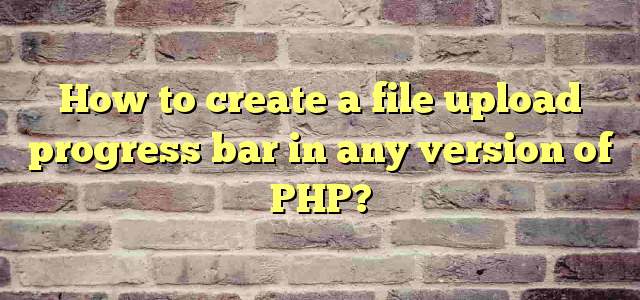 How to create a file upload progress bar in any version of PHP?