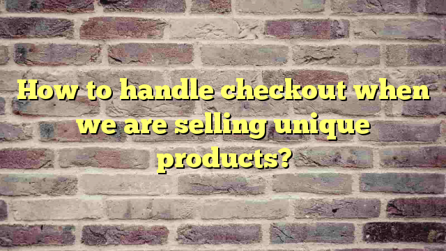 How to handle checkout when we are selling unique products?