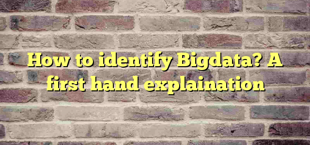 How to identify Bigdata? A first hand explaination
