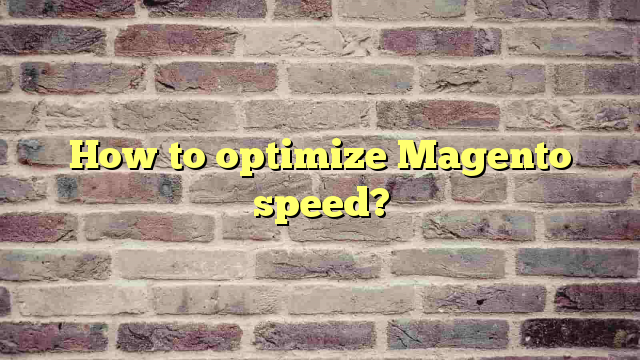 How to optimize Magento speed?