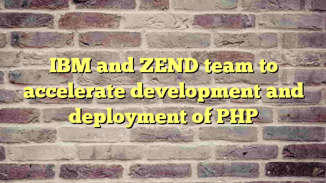 IBM and ZEND team to accelerate development and deployment of PHP