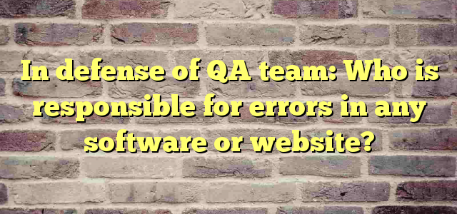 In defense of QA team: Who is responsible for errors in any software or website?