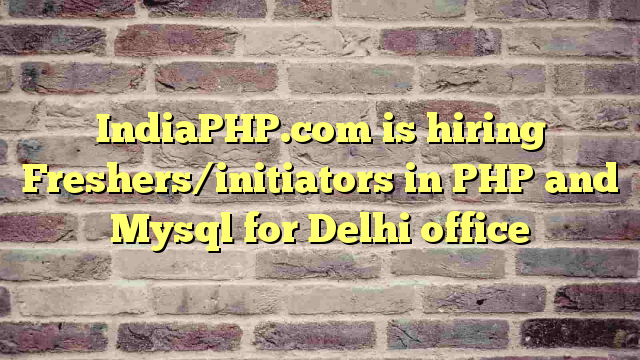 IndiaPHP.com is hiring Freshers/initiators in PHP and Mysql for Delhi office