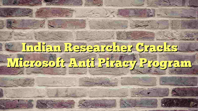 Indian Researcher Cracks Microsoft Anti Piracy Program