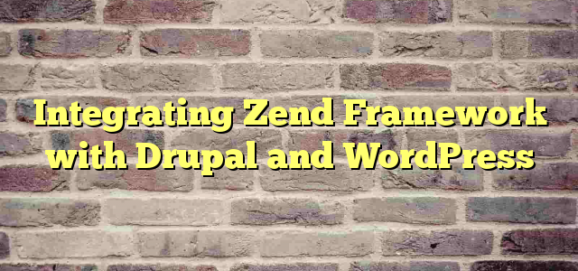 Integrating Zend Framework with Drupal and WordPress