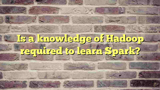 Is a knowledge of Hadoop required to learn Spark?
