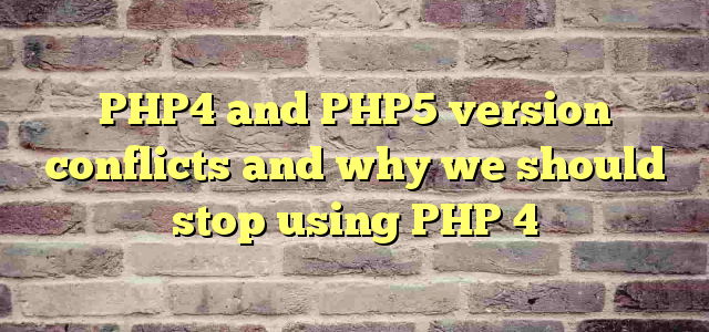 PHP4 and PHP5  version conflicts and why we should stop using PHP 4