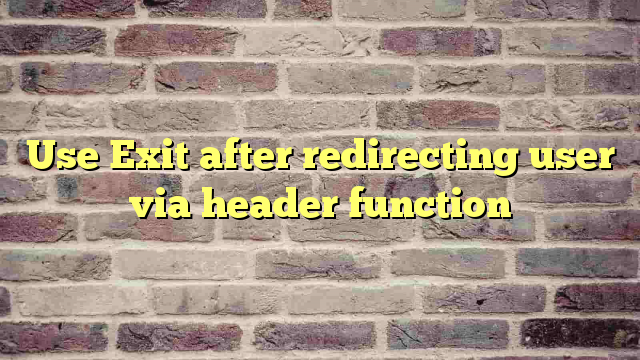 Use Exit after redirecting user via header function