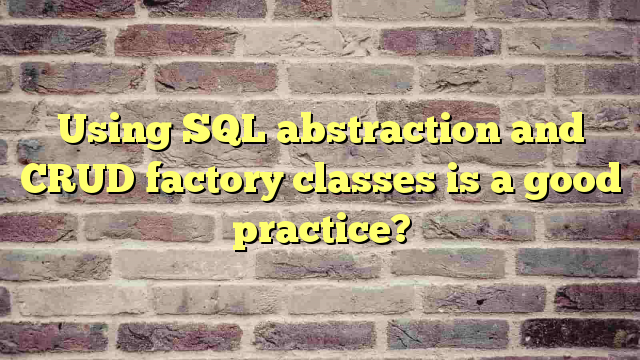Using SQL abstraction and CRUD factory classes is a good  practice?