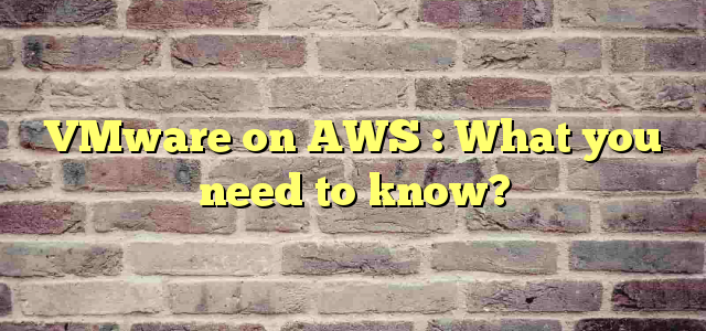 VMware on AWS : What you need to know?