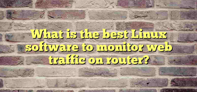 What is the best Linux software to monitor web traffic on router?
