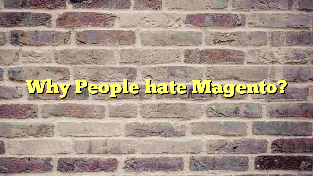 Why People hate Magento?