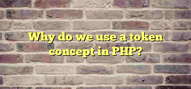 Why do we use a token concept in PHP?