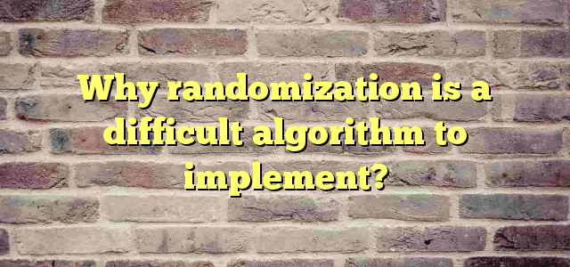 Why randomization is a difficult algorithm to implement?
