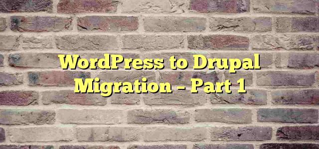 WordPress to Drupal Migration – Part 1