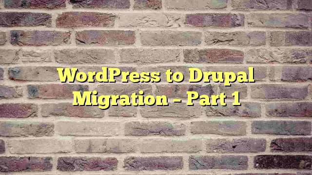 WordPress to Drupal Migration – Part 1
