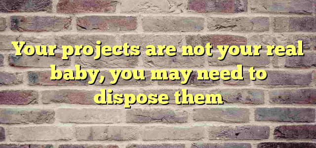 Your projects are not your real baby, you may need to dispose them
