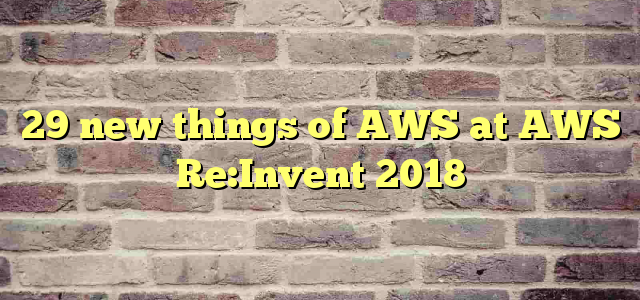 29 new things of AWS at AWS Re:Invent 2018